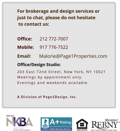 Malorie@Page1Properties.com    For brokerage and design services or  just to chat, please do not hesitate  to contact us:   Office: 	212 772-7007       Mobile: 	917 776-7522  Email:  Office/Design Studio:  203 East 72nd Street, New York, NY 10021 Meetings by appointment only. Evenings and weekends available.   A Division of Page1Design, Inc.